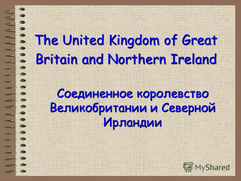 The United Kingdom of Great Britain and Northern Ireland Соединенное королевство Великобритании и Северной Ирландии