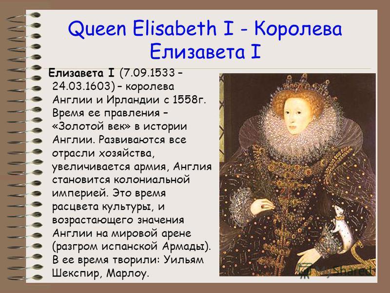 Queen Elisabeth I - Королева Елизавета I Елизавета I (7.09.1533 – 24.03.1603) – королева Англии и Ирландии с 1558 г. Время ее правления – «Золотой век» в истории Англии. Развиваются все отрасли хозяйства, увеличивается армия, Англия становится колони