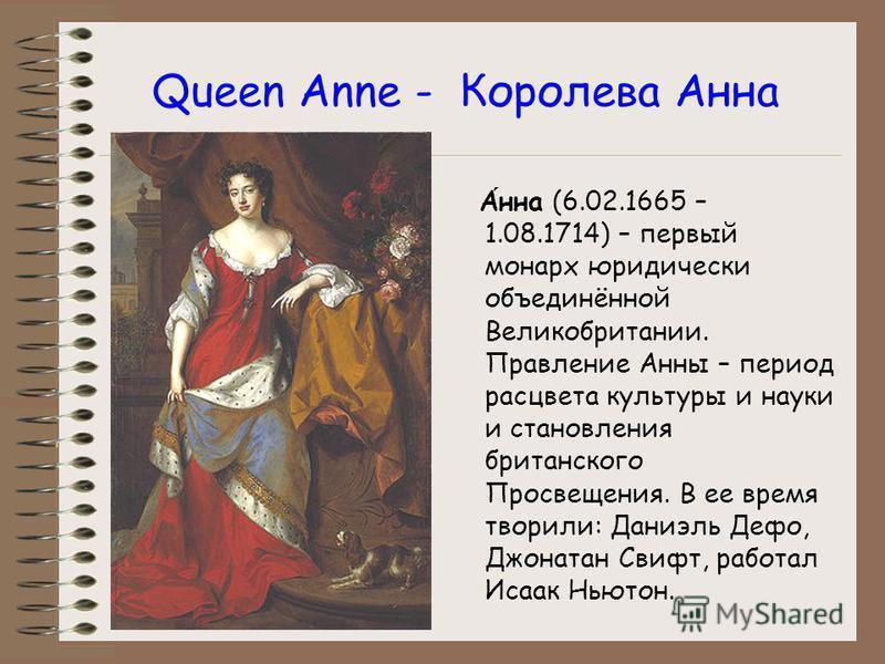 Queen Anne - Королева Анна Анна (6.02.1665 – 1.08.1714) – первый монарх юридически объединённой Великобритании. Правление Анны – период расцвета культуры и науки и становления британского Просвещения. В ее время творили: Даниэль Дефо, Джонатан Свифт,