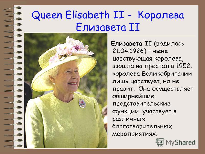 Queen Elisabeth II - Королева Елизавета II Елизавета II (родилась 21.04.1926) – ныне царствующая королева, взошла на престол в 1952. королева Великобритании лишь царствует, но не правит. Она осуществляет обширнейшие представительские функции, участву