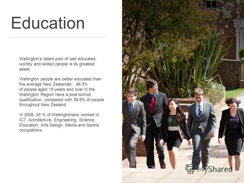 Education Wellingtons talent pool of well educated, worldly and skilled people is its greatest asset. Wellington people are better educated than the average New Zealander. 46.3% of people aged 15 years and over in the Wellington Region have a post-sc