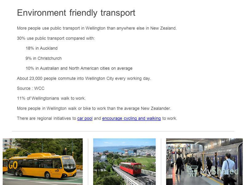Environment friendly transport More people use public transport in Wellington than anywhere else in New Zealand. 30% use public transport compared with: 18% in Auckland 9% in Christchurch 10% in Australian and North American cities on average About 2