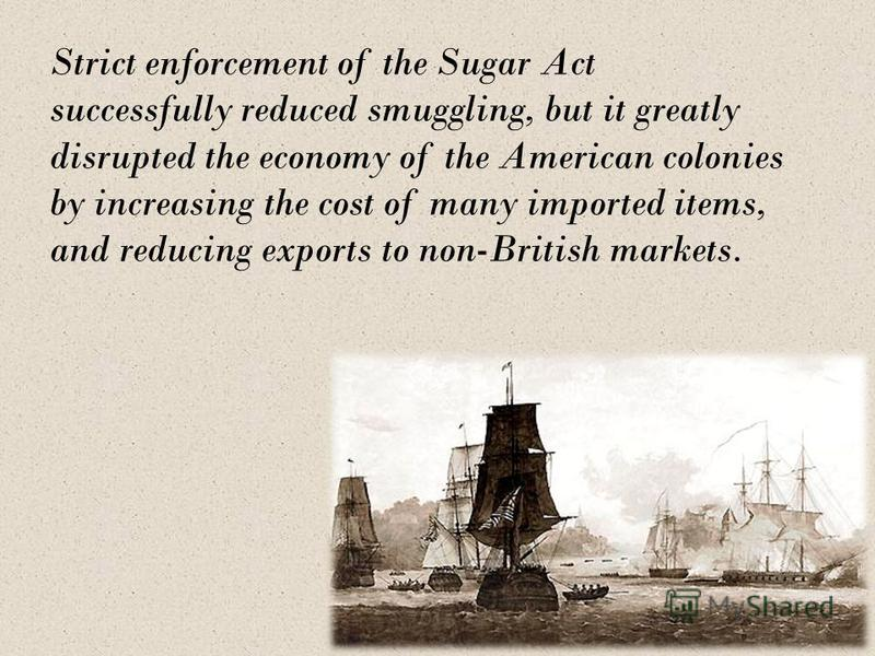 Strict enforcement of the Sugar Act successfully reduced smuggling, but it greatly disrupted the economy of the American colonies by increasing the cost of many imported items, and reducing exports to non-British markets.