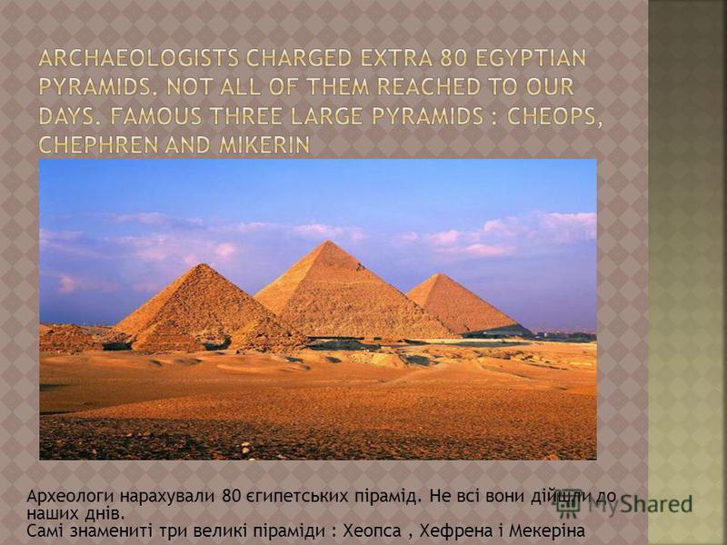 Археологи нарахували 80 єгипетських пірамід. Не всі вони дійшли до наших днів. Самі знамениті три великі піраміди : Хеопса, Хефрена і Мекеріна