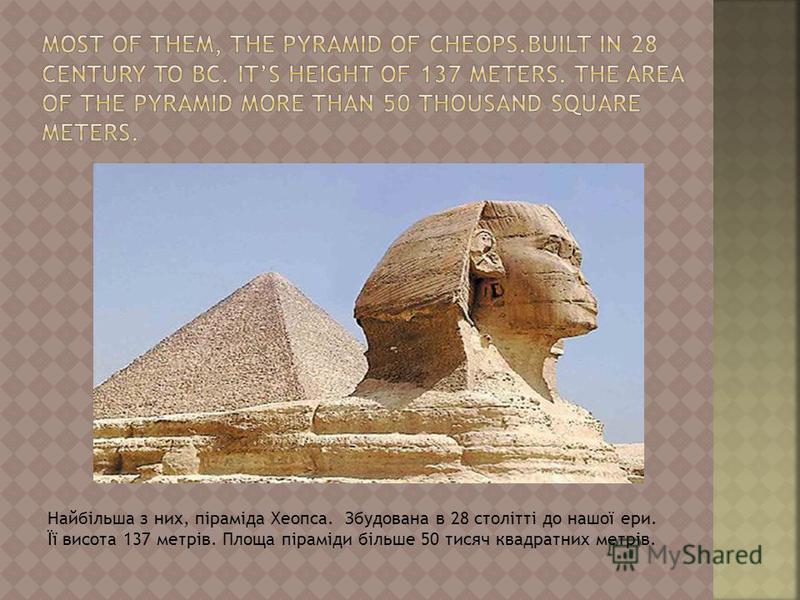 Найбільша з них, піраміда Хеопса. Збудована в 28 столітті до нашої ери. Її висота 137 метрів. Площа піраміди більше 50 тисяч квадратних метрів.