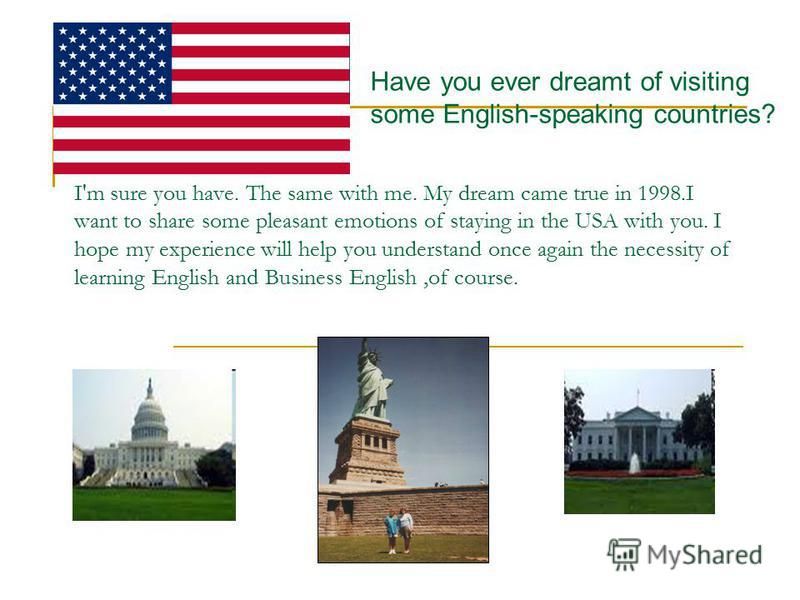 I'm sure you have. The same with me. My dream came true in 1998.I want to share some pleasant emotions of staying in the USA with you. I hope my experience will help you understand once again the necessity of learning English and Business English,of