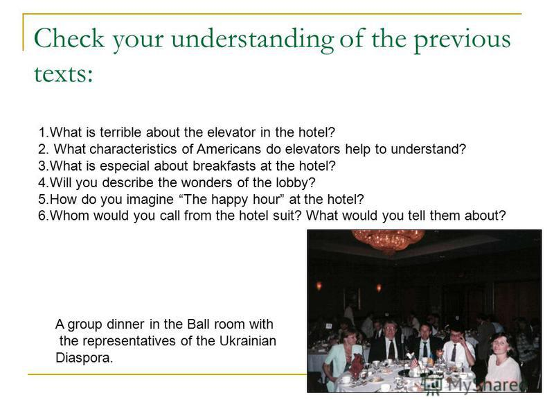Check your understanding of the previous texts: 1.What is terrible about the elevator in the hotel? 2. What characteristics of Americans do elevators help to understand? 3.What is especial about breakfasts at the hotel? 4.Will you describe the wonder