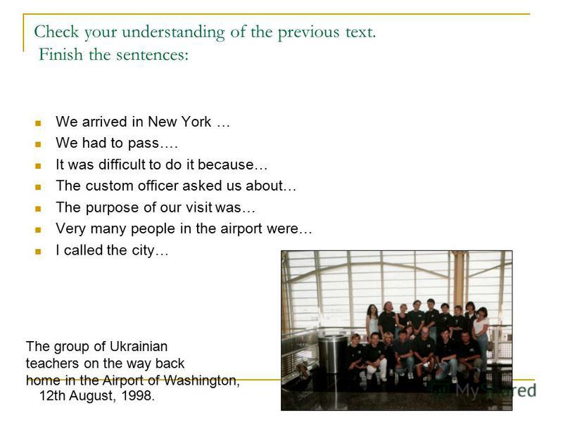 Check your understanding of the previous text. Finish the sentences: We arrived in New York … We had to pass…. It was difficult to do it because… The custom officer asked us about… The purpose of our visit was… Very many people in the airport were… I