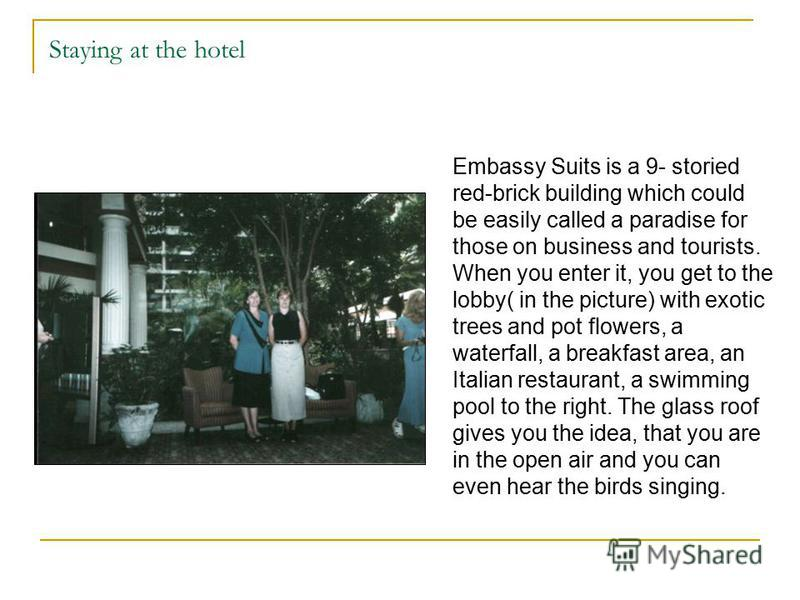 Staying at the hotel Embassy Suits is a 9- storied red-brick building which could be easily called a paradise for those on business and tourists. When you enter it, you get to the lobby( in the picture) with exotic trees and pot flowers, a waterfall,
