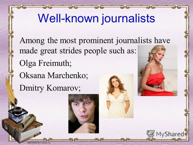 Well-known journalists Among the most prominent journalists have made great strides people such as: Olga Freimuth; Oksana Marchenko; Dmitry Komarov;