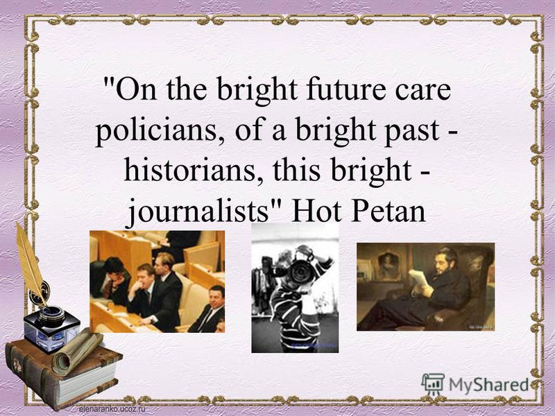 On the bright future care policians, of a bright past - historians, this bright - journalists Hot Petan