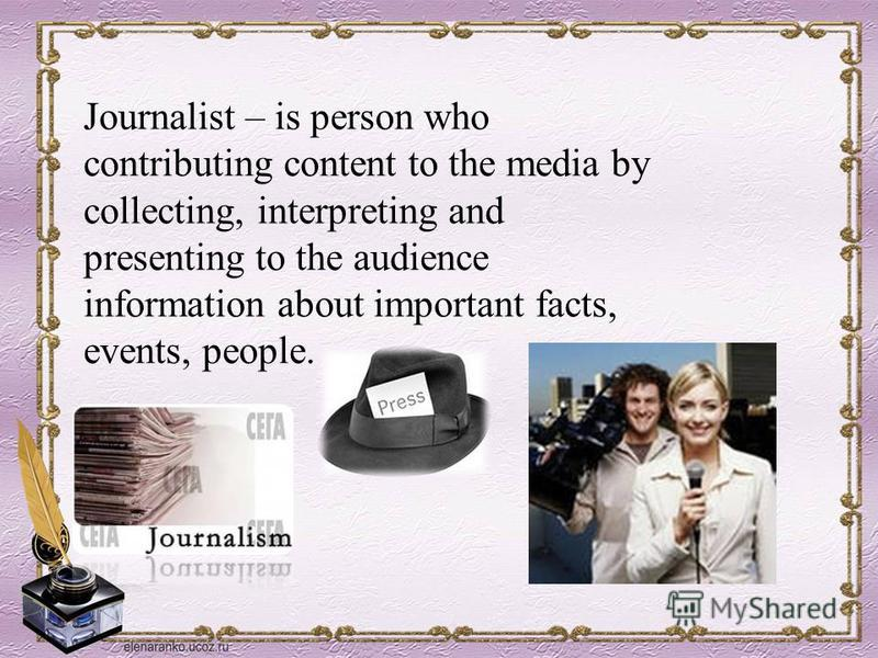 Journalist – is person who contributing content to the media by collecting, interpreting and presenting to the audience information about important facts, events, people.