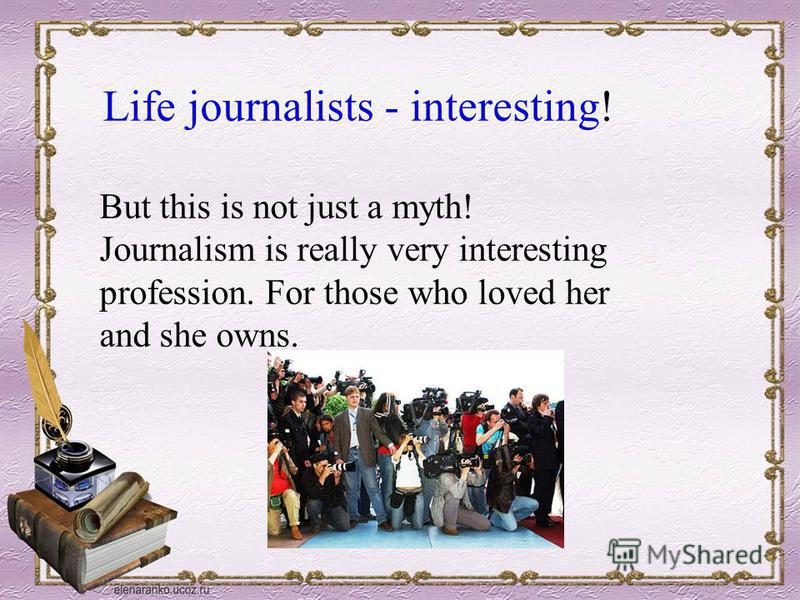 Life journalists - interesting! But this is not just a myth! Journalism is really very interesting profession. For those who loved her and she owns.
