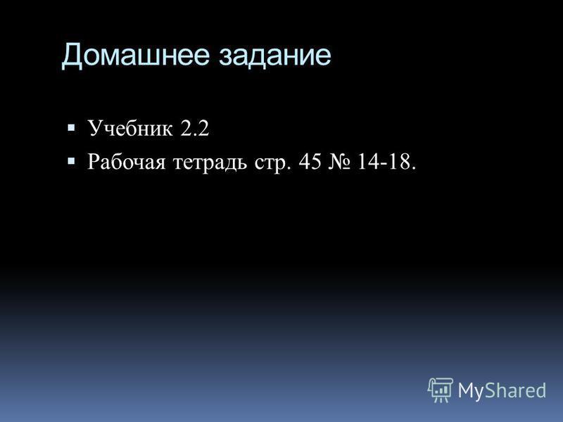 Домашнее задание Учебник 2.2 Рабочая тетрадь стр. 45 14-18.