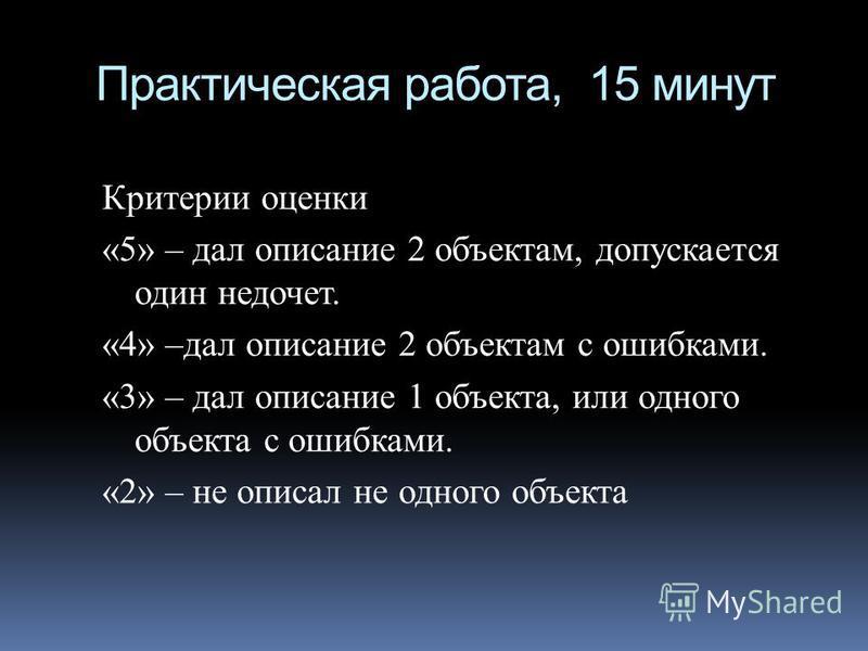 Практическая работа, 15 минут Критерии оценки «5» – дал описание 2 объектам, допускается один недочет. «4» –дал описание 2 объектам с ошибками. «3» – дал описание 1 объекта, или одного объекта с ошибками. «2» – не описал не одного объекта