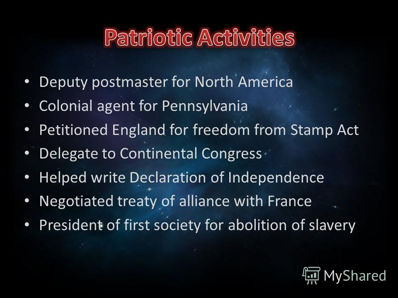 Deputy postmaster for North America Colonial agent for Pennsylvania Petitioned England for freedom from Stamp Act Delegate to Continental Congress Helped write Declaration of Independence Negotiated treaty of alliance with France President of first s