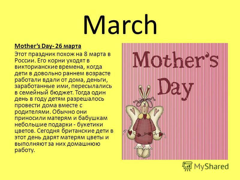 March Mothers Day- 26 марта Этот праздник похож на 8 марта в России. Его корни уходят в викторианские времена, когда дети в довольно раннем возрасте работали вдали от дома, деньги, заработанные ими, пересылались в семейный бюджет. Тогда один день в г