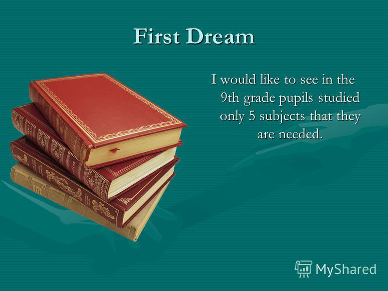 First Dream I would like to see in the 9th grade pupils studied only 5 subjects that they are needed.