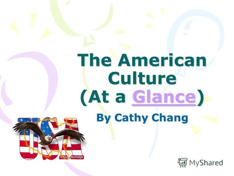 The American Culture (At a Glance) Glance By Cathy Chang