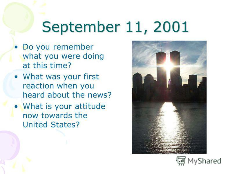 September 11, 2001 Do you remember what you were doing at this time? What was your first reaction when you heard about the news? What is your attitude now towards the United States?