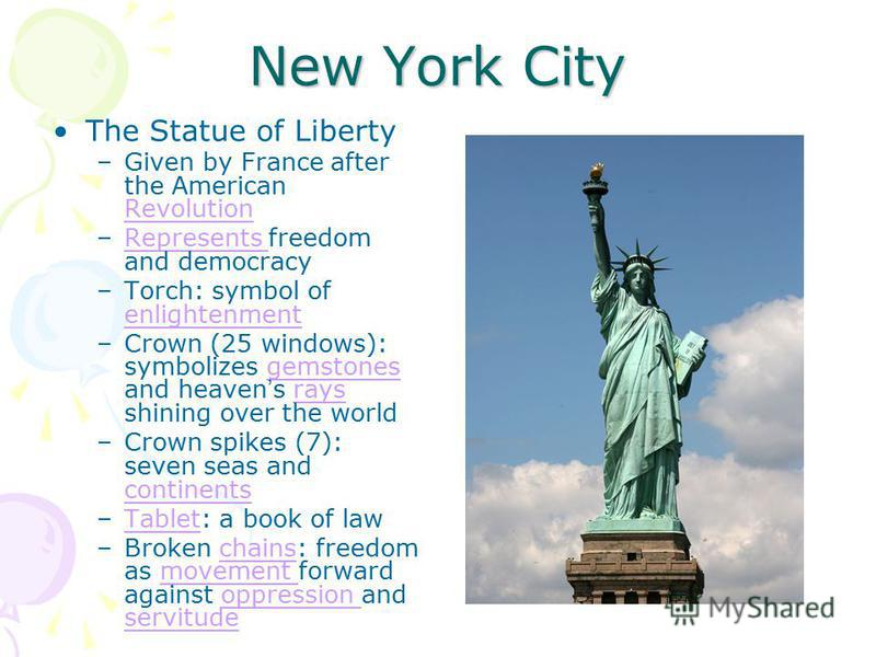 New York City The Statue of Liberty –Given by France after the American Revolution Revolution –Represents freedom and democracyRepresents –Torch: symbol of enlightenment enlightenment –Crown (25 windows): symbolizes gemstones and heaven s rays shinin