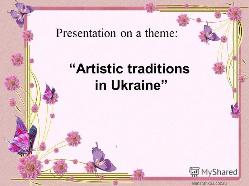 Presentation on a theme: Artistic traditions in Ukraine