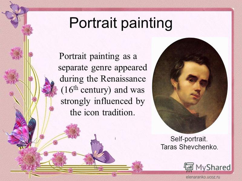 Portrait painting Portrait painting as a separate genre appeared during the Renaissance (16 th century) and was strongly influenced by the icon tradition. Self-portrait. Taras Shevchenko.