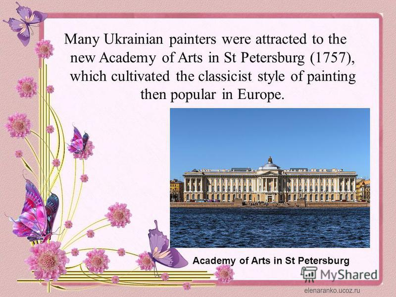 Many Ukrainian painters were attracted to the new Academy of Arts in St Petersburg (1757), which cultivated the classicist style of painting then popular in Europe. Academy of Arts in St Petersburg