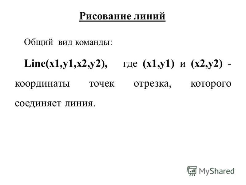 Рисование линий Общий вид команды: Line(x1,y1,x2,y2), где (x1,y1) и (x2,y2) - координаты точек отрезка, которого соединяет линия.