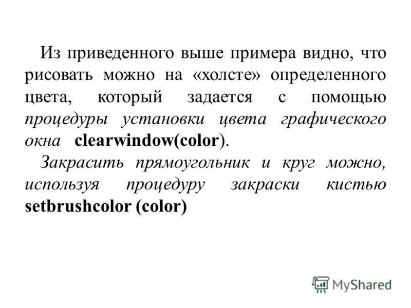 Из приведенного выше примера видно, что рисовать можно на «холсте» определенного цвета, который задается с помощью процедуры установки цвета графического окна clearwindow(color). Закрасить прямоугольник и круг можно, используя процедуру закраски кист