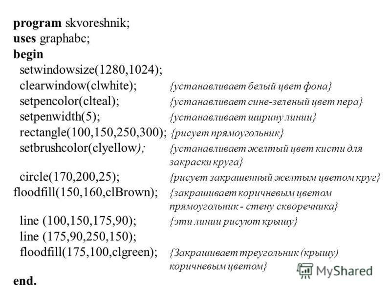 program skvoreshnik; uses graphabc; begin setwindowsize(1280,1024); clearwindow(clwhite); {устанавливает белый цвет фона} setpencolor(clteal); {устанавливает сине-зеленый цвет пера} setpenwidth(5); {устанавливает ширину линии} rectangle(100,150,250,3