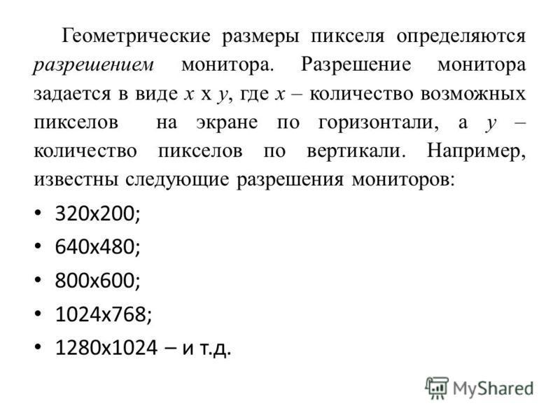 Геометрические размеры пикселя определяются разрешением монитора. Разрешение монитора задается в виде x x y, где x – количество возможных пикселов на экране по горизонтали, а y – количество пикселов по вертикали. Например, известны следующие разрешен