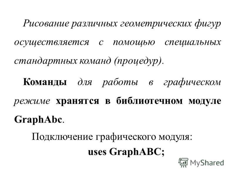 Рисование различных геометрических фигур осуществляется с помощью специальных стандартных команд (процедур). Команды для работы в графическом режиме хранятся в библиотечном модуле GraphAbc. Подключение графического модуля: uses GraphABC;