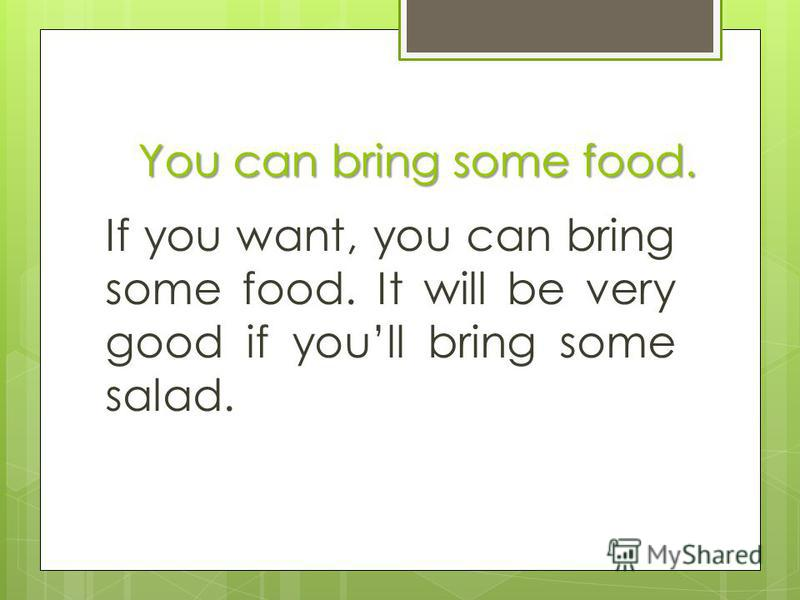 You can bring some food. If you want, you can bring some food. It will be very good if youll bring some salad.