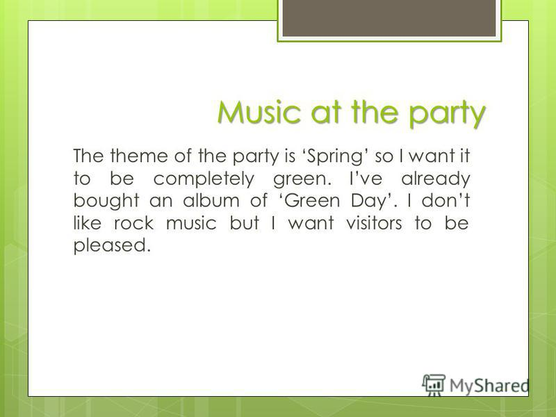 Music at the party The theme of the party is Spring so I want it to be completely green. Ive already bought an album of Green Day. I dont like rock music but I want visitors to be pleased.