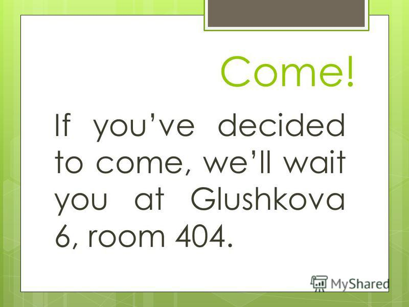 Come! If youve decided to come, well wait you at Glushkova 6, room 404.