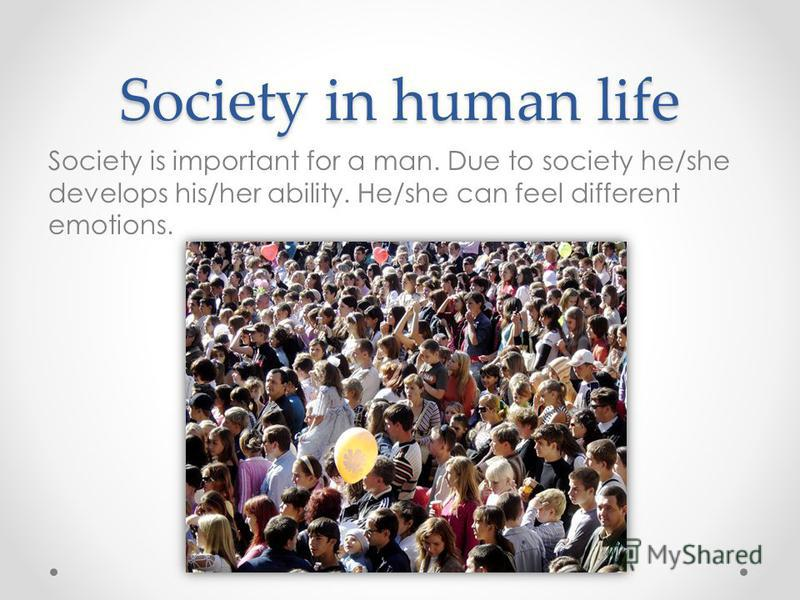 Society in human life Society is important for a man. Due to society he/she develops his/her ability. He/she can feel different emotions.
