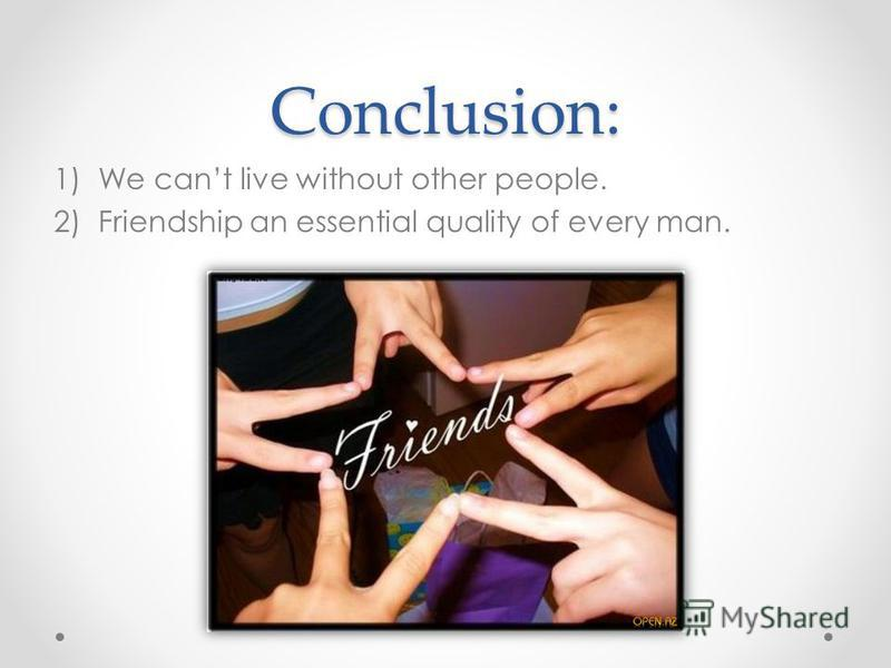 Conclusion: 1)We cant live without other people. 2)Friendship an essential quality of every man.