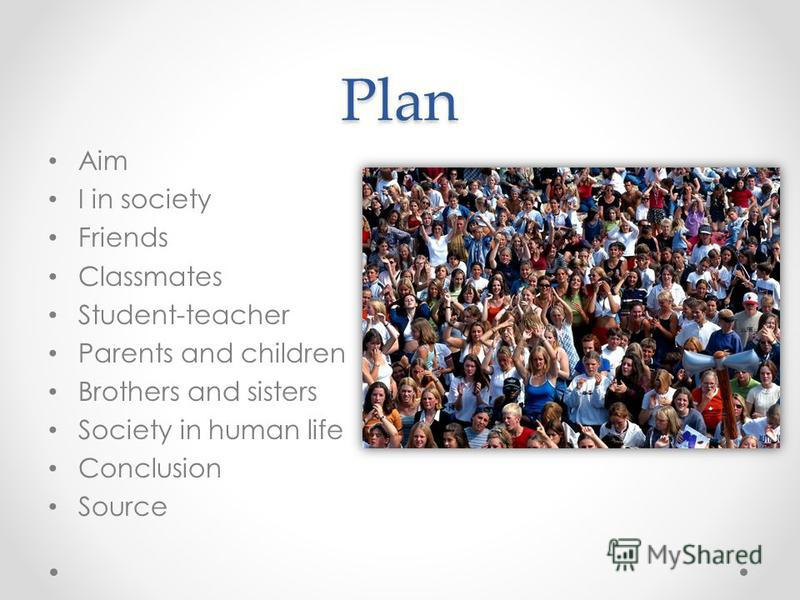 Plan Aim I in society Friends Classmates Student-teacher Parents and children Brothers and sisters Society in human life Conclusion Source