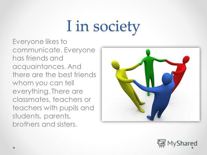 I in society Everyone likes to communicate. Everyone has friends and acquaintances. And there are the best friends whom you can tell everything. There are classmates, teachers or teachers with pupils and students, parents, brothers and sisters.