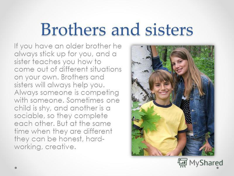 Brothers and sisters If you have an older brother he always stick up for you, and a sister teaches you how to come out of different situations on your own. Brothers and sisters will always help you. Always someone is competing with someone. Sometimes