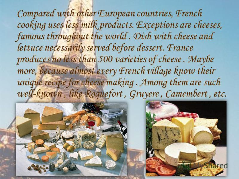Compared with other European countries, French cooking uses less milk products. Exceptions are cheeses, famous throughout the world. Dish with cheese and lettuce necessarily served before dessert. France produces no less than 500 varieties of cheese.