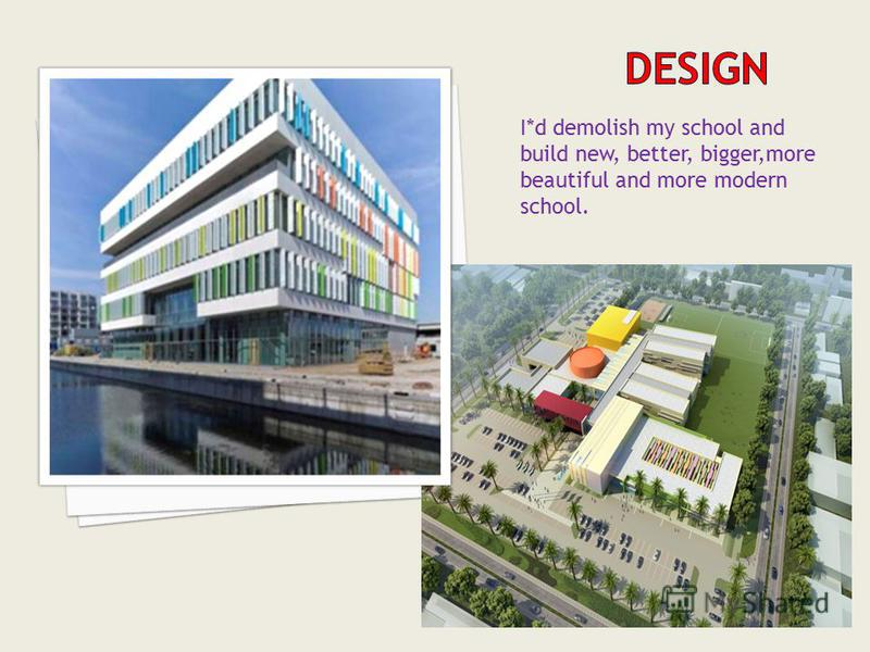 I*d demolish my school and build new, better, bigger,more beautiful and more modern school.