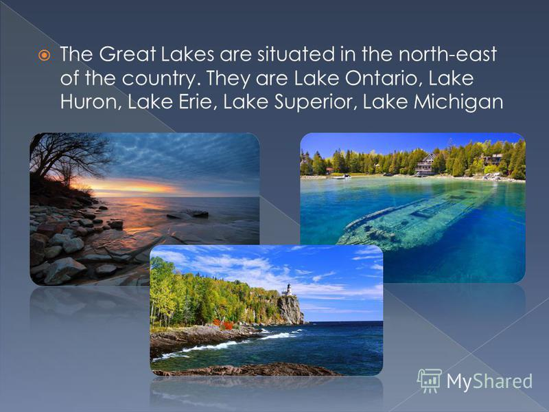 The Great Lakes are situated in the north-east of the country. They are Lake Ontario, Lake Huron, Lake Erie, Lake Superior, Lake Michigan