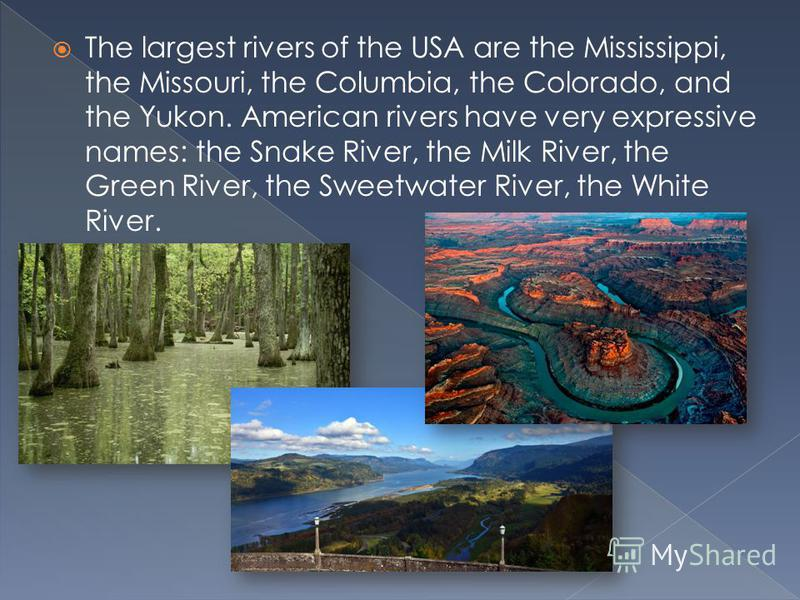 The largest rivers of the USA are the Mississippi, the Missouri, the Columbia, the Colorado, and the Yukon. American rivers have very expressive names: the Snake River, the Milk River, the Green River, the Sweetwater River, the White River.