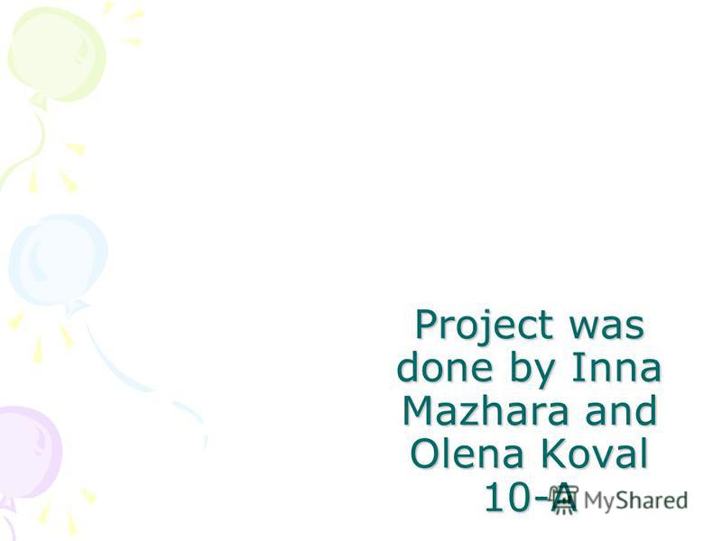 Project was done by Inna Mazhara and Olena Koval 10-A