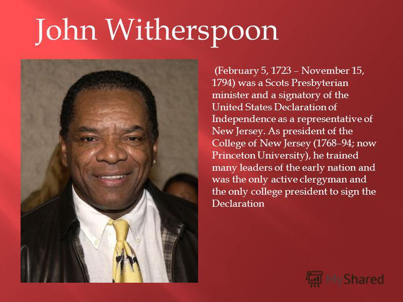 John Witherspoon (February 5, 1723 – November 15, 1794) was a Scots Presbyterian minister and a signatory of the United States Declaration of Independence as a representative of New Jersey. As president of the College of New Jersey (1768–94; now Prin