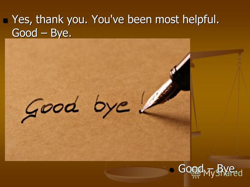 Yes, thank you. You've been most helpful. Good – Bye. Yes, thank you. You've been most helpful. Good – Bye. Good – Bye. Good – Bye.
