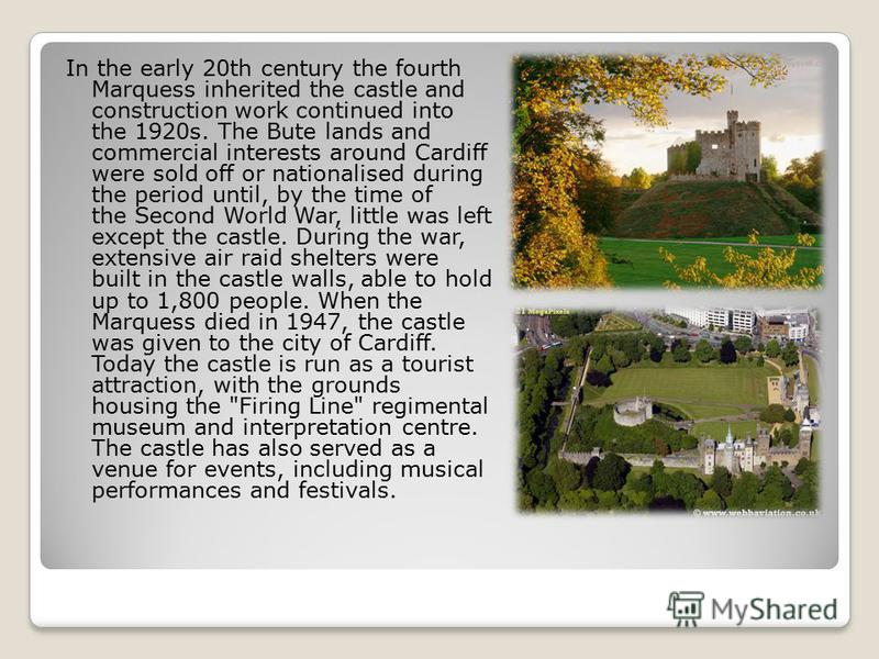 In the early 20th century the fourth Marquess inherited the castle and construction work continued into the 1920s. The Bute lands and commercial interests around Cardiff were sold off or nationalised during the period until, by the time of the Second