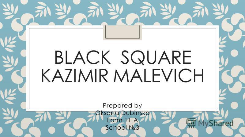 BLACK SQUARE KAZIMIR MALEVICH Prepared by Oksana Dubinska Form 11 A School 3